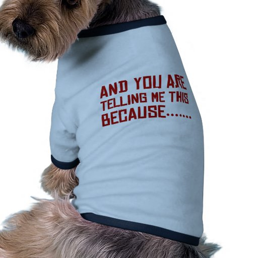 And You Are Telling Me This Because…… Ringer Dog Shirt