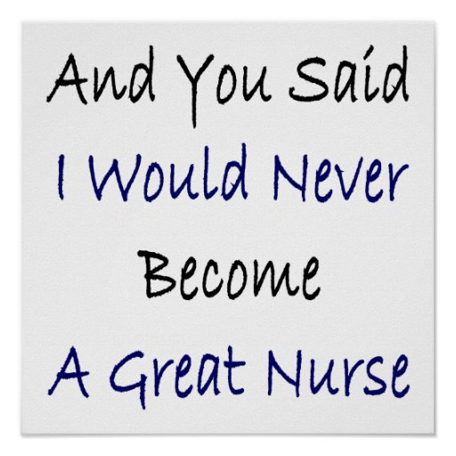 And You Said I Would Never Become A Great Nurse Posters