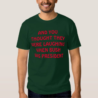 AND YOU THOUGHT THEY WERE LAUGHING WHEN BUSH WA... SHIRT