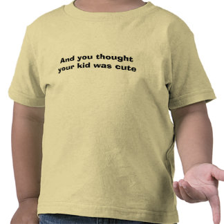 And you thought your kid was cute t-shirt