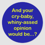 And your cry-baby, whiny-assed opinion would be... round sticker