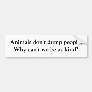 Animals don't dump people. Why can't we be as k... Bumper Sticker