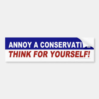 Annoy A Conservative -- Think For Yourself! Bumper Sticker