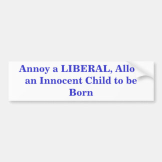 Annoy a LIBERAL, Allow an Innocent Child to be ... Bumper Sticker