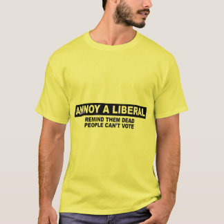 ANNOY A LIBERAL. REMIND THEM DEAD PEOPLE CAN'T VOT T-Shirt