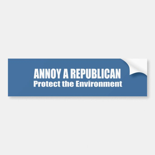 Annoy A Republican Save the Environment Bumper Stickers