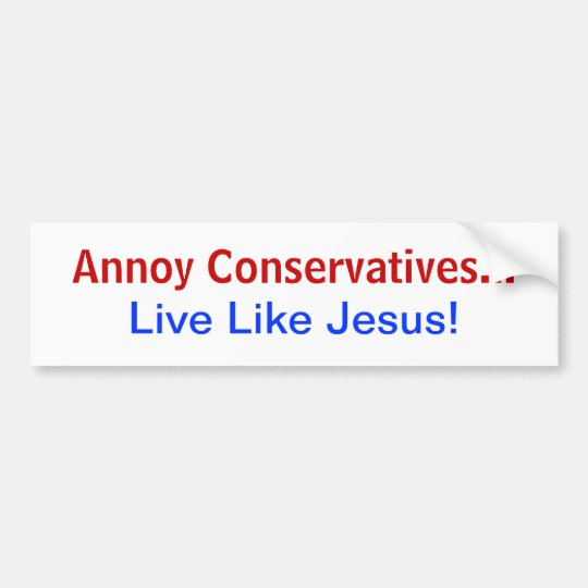 Annoy Conservatives Live Like Jesus! Bumper Sticker