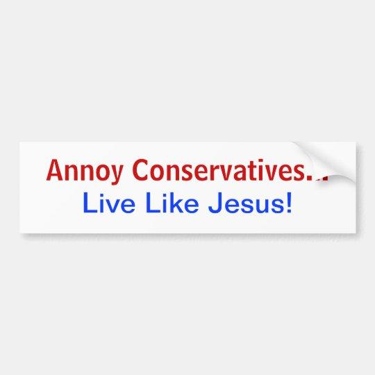 Annoy Conservatives Live Like Jesus! Bumper Sticker