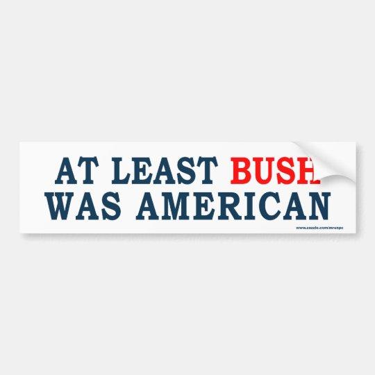 "anti Obama ""At Least Bush Was American"" Sticker Bumper Sticker"