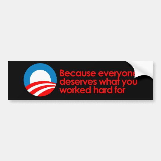 Anti-Obama - Everyone deserves what you work hard  Bumper Sticker