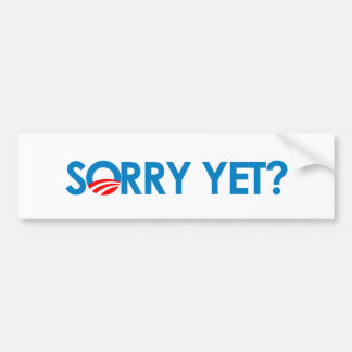 Anti-Obama - Sorry Yet? Bumper Sticker