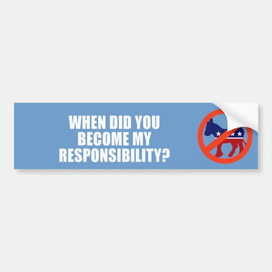 ANTI-OBAMA- When did you become my responsibility Bumper Sticker