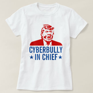 "Anti-Trump T-Shirt: ""CYBERBULLY IN CHIEF"" T-Shirt"