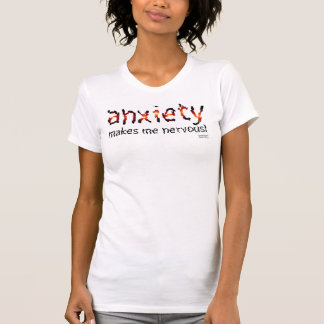 Anxiety makes me nervous! t shirts