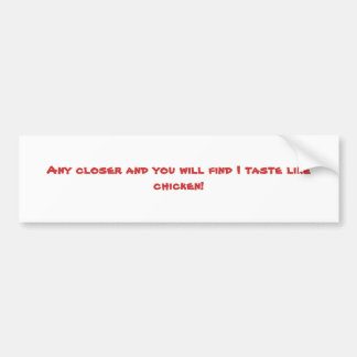 Any closer and you will find I taste like chicken! Bumper Sticker