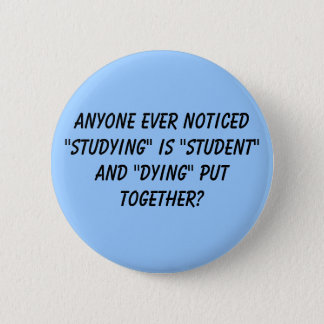 "Anyone ever noticed ""studying"" is ""student"" and... 6 cm round badge"