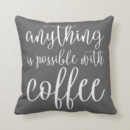Anything is Possible with Coffee Throw Pillow
