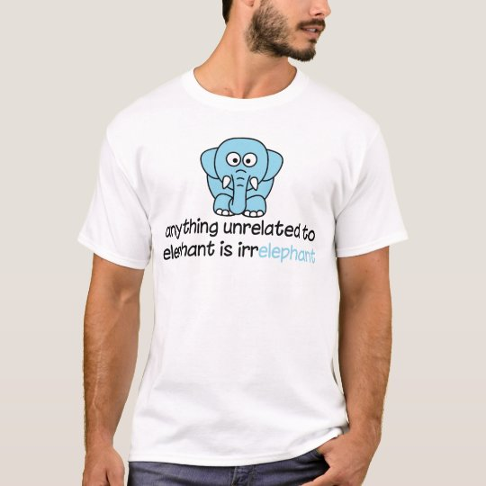 Anything unrelated to elephant is irrelephant T-Shirt