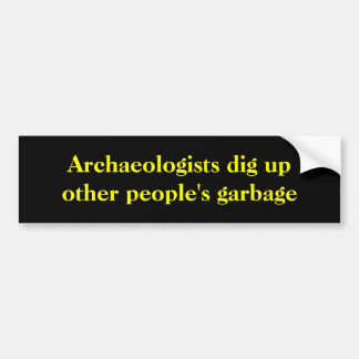 Archaeologists dig up other people's garbage. bumper sticker