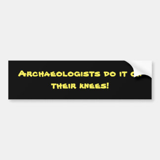 Archaeologists do it on their knees! bumper sticker