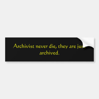 Archivist never die, they are just archived. bumper sticker