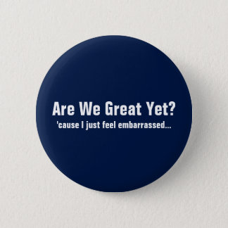 Are We Great Yet? I Just Feel Embarrassed 6 Cm Round Badge