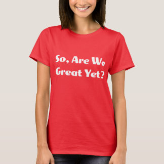 Are We Great Yet? Women's T T-Shirt
