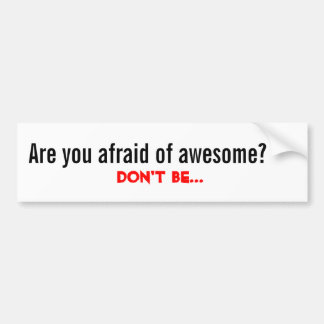 Are you afraid of awesome?, Don't Be... Bumper Sticker