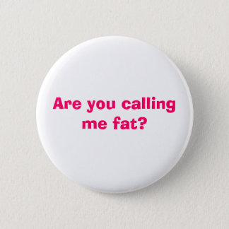 Are you calling me fat? 6 cm round badge