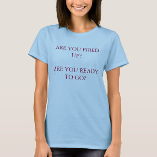 ARE YOU FIRED UP?ARE YOU READY TO GO? T-Shirt