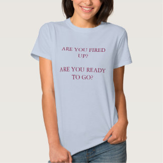 ARE YOU FIRED UP?ARE YOU READY TO GO? TEE SHIRTS