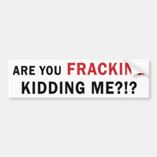Are You FRACKING Kidding Me?!? - Bumper Sticker