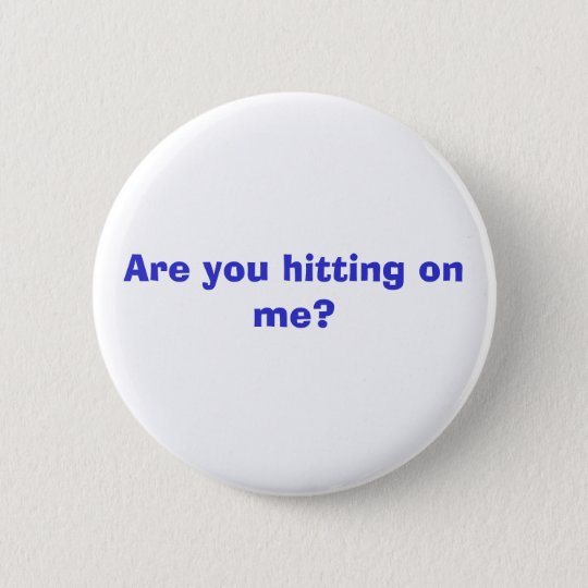 Are you hitting on me? 6 cm round badge