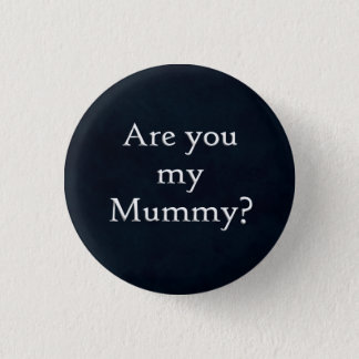 Are you my Mummy button
