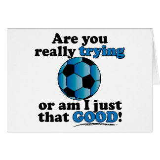 Are you really trying, or am I that good? Soccer Greeting Card