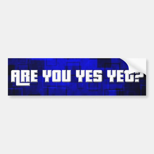 Are You Yes Yet 1 Bumper Sticker