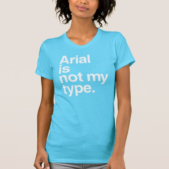 Arial is not my type T-Shirt