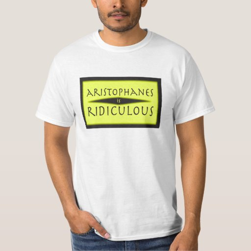Aristophanes is Ridiculous Tshirts