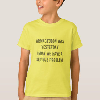 armageddon was yesterdaytoday we have a serious... tee shirt