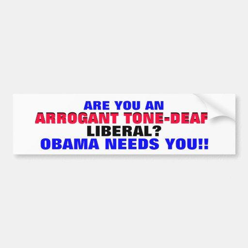 ARROGANT TONE-DEAF LIBERAL? ..OBAMA NEEDS YOU! BUMPER STICKERS