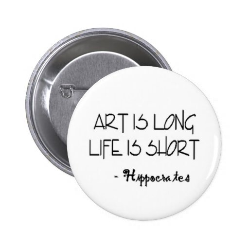 Art is long life is short. HIPPOCRATES Quote Pinback Buttons