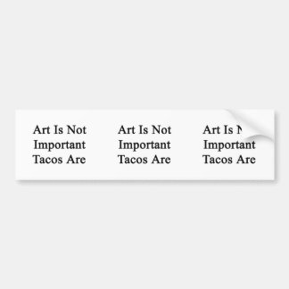 Art Is Not Important Tacos Are Bumper Stickers