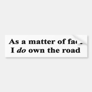 As a matter of fact I do own the road Bumper Sticker