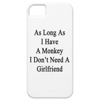 As Long As I Have A Monkey I Don't Need A Girlfrie iPhone 5 Cases