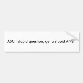ASCII stupid question, get a stupid ANSI! Bumper Sticker