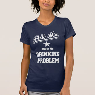 Ask Me About My Drinking Problem Funny Slogan Shirts