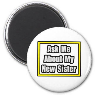 Ask Me About My New Sister Refrigerator Magnet