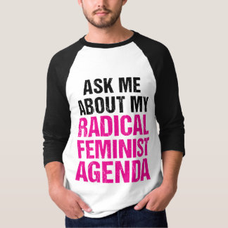 ASK ME ABOUT MY RADICAL FEMINIST AGENDA (4) T-Shirt