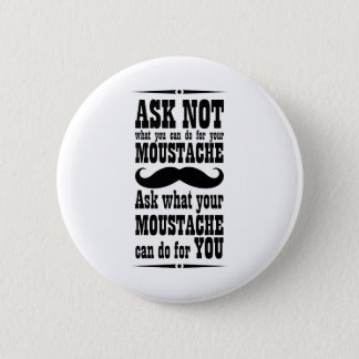 Ask Not What You Can Do For Your Moustache... 6 Cm Round Badge