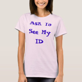 Ask To See My ID T-Shirt